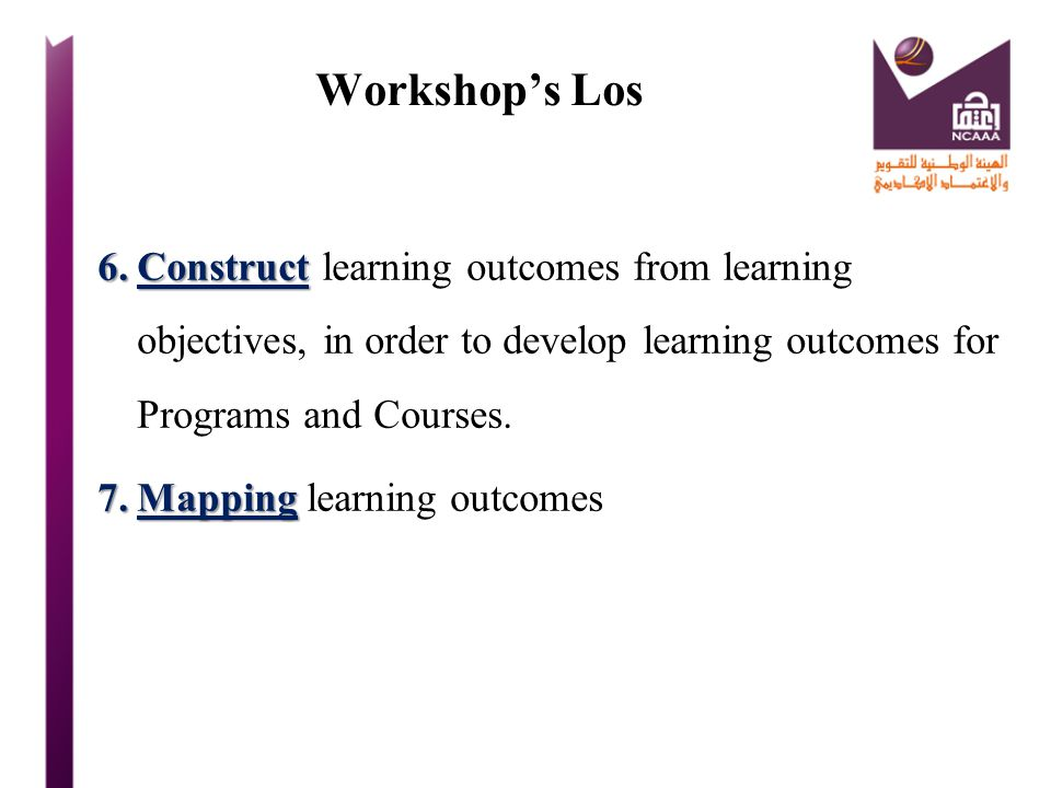 Workshop's Los Construct learning outcomes from learning objectives, in order to develop learning outcomes for Programs and Courses.