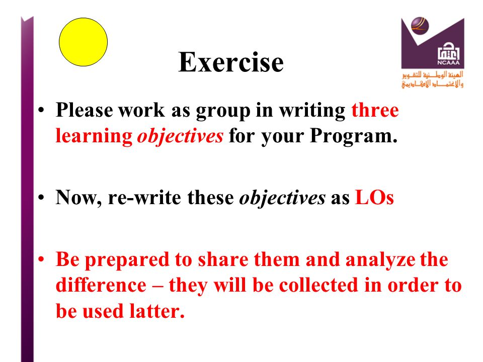 Exercise Please work as group in writing three learning objectives for your Program. Now, re-write these objectives as LOs.