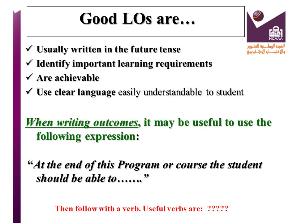 Good LOs are… Usually written in the future tense. Identify important learning requirements. Are achievable.