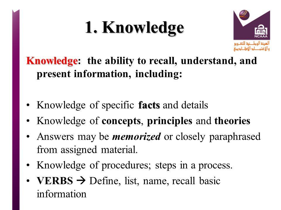 1. Knowledge Knowledge: the ability to recall, understand, and present information, including: Knowledge of specific facts and details.