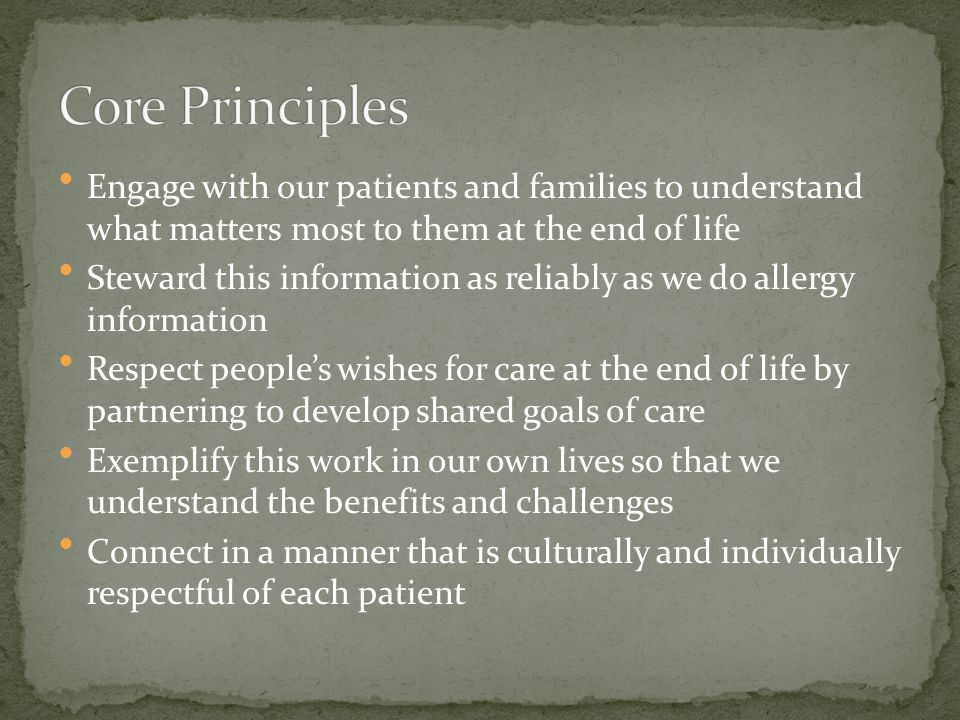 Core Principles Engage with our patients and families to understand what matters most to them at the end of life.