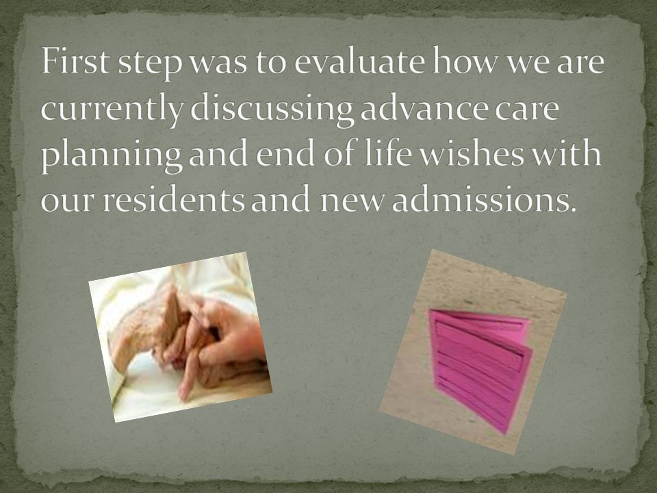 First step was to evaluate how we are currently discussing advance care planning and end of life wishes with our residents and new admissions.