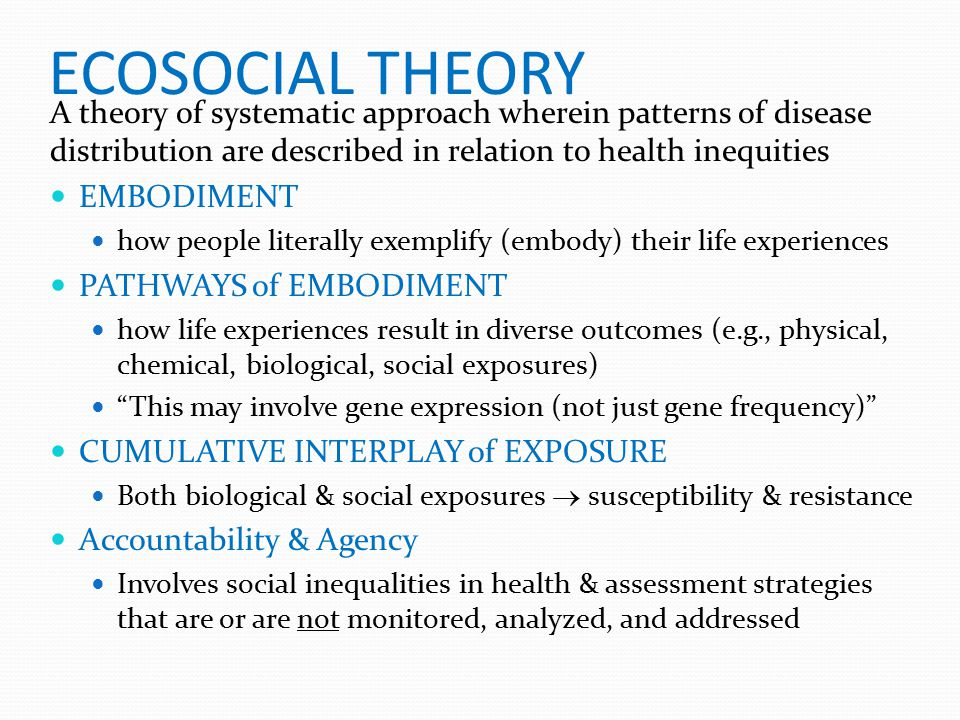 ECOSOCIAL THEORY A theory of systematic approach wherein patterns of disease distribution are described in relation to health inequities.