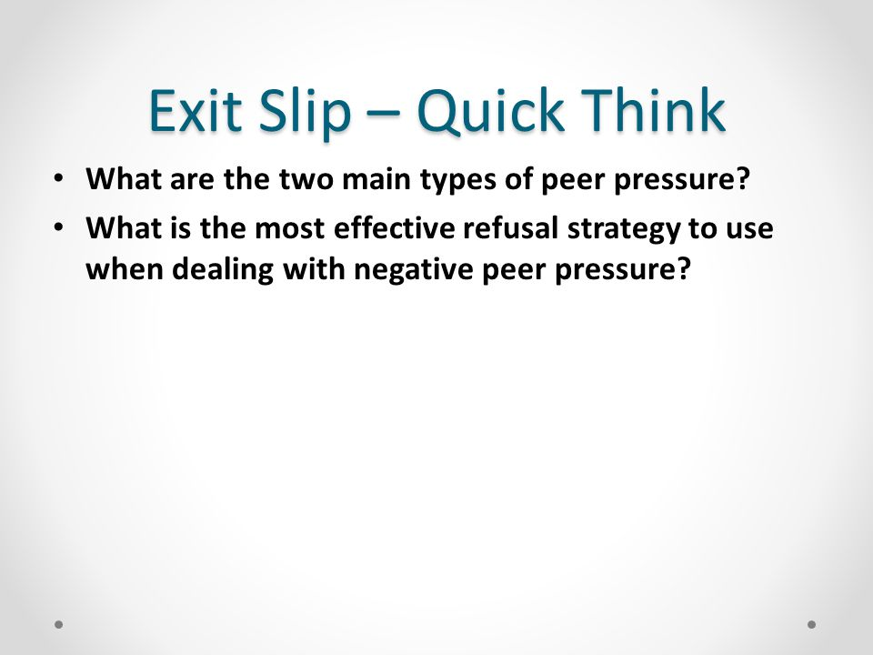 Exit Slip – Quick Think What are the two main types of peer pressure