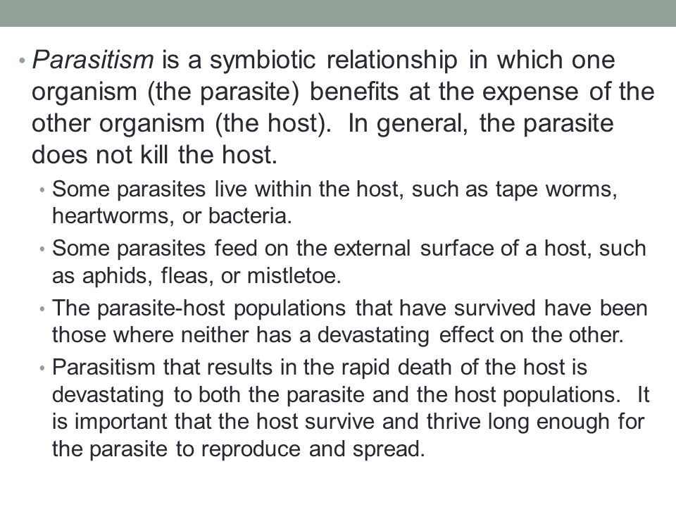 Parasitism is a symbiotic relationship in which one organism (the parasite) benefits at the expense of the other organism (the host). In general, the parasite does not kill the host.