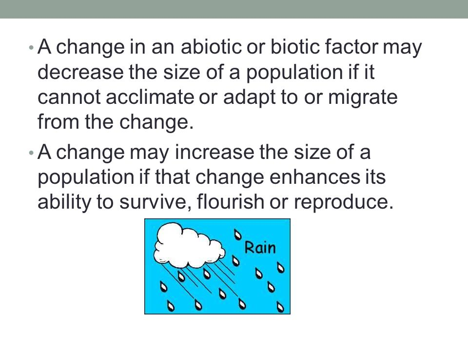 A change in an abiotic or biotic factor may decrease the size of a population if it cannot acclimate or adapt to or migrate from the change.
