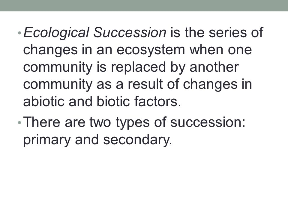 Ecological Succession is the series of changes in an ecosystem when one community is replaced by another community as a result of changes in abiotic and biotic factors.