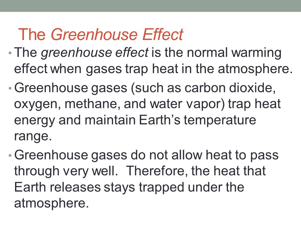 The Greenhouse Effect The greenhouse effect is the normal warming effect when gases trap heat in the atmosphere.