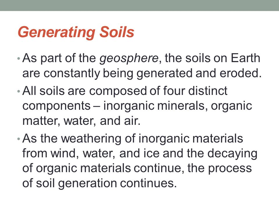 Generating Soils As part of the geosphere, the soils on Earth are constantly being generated and eroded.