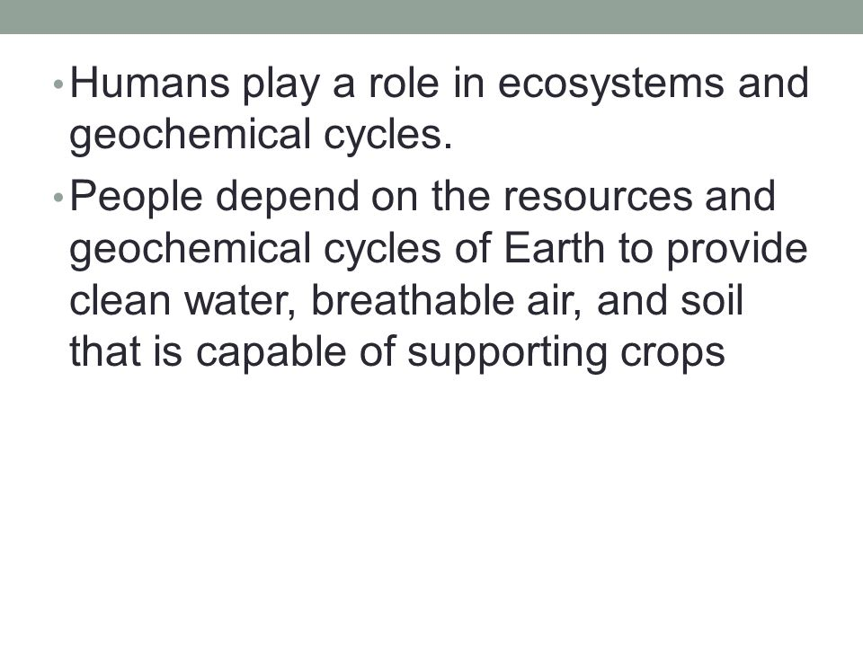Humans play a role in ecosystems and geochemical cycles.