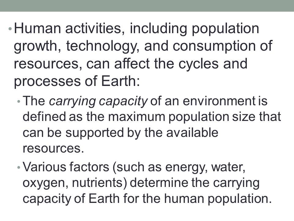 Human activities, including population growth, technology, and consumption of resources, can affect the cycles and processes of Earth:
