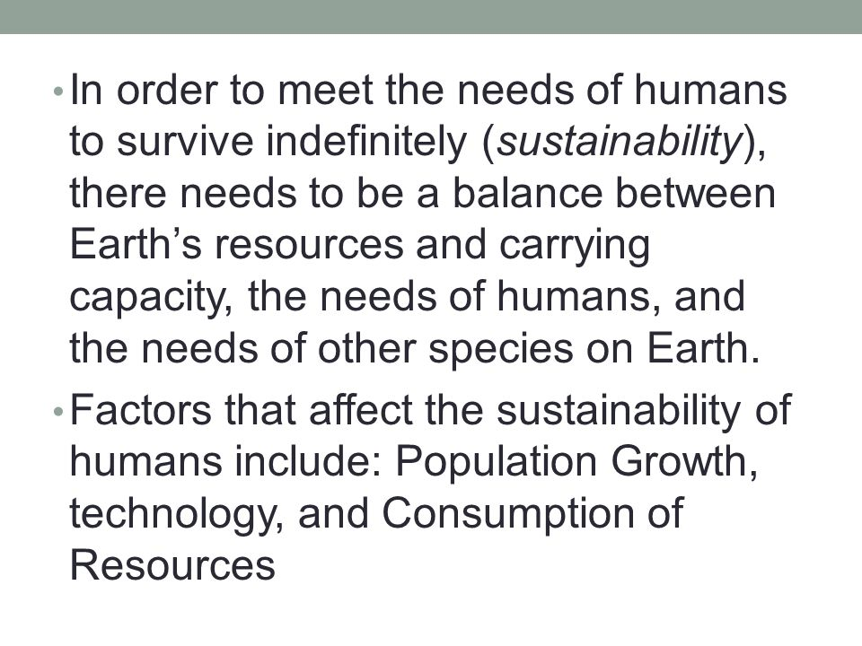 In order to meet the needs of humans to survive indefinitely (sustainability), there needs to be a balance between Earth's resources and carrying capacity, the needs of humans, and the needs of other species on Earth.