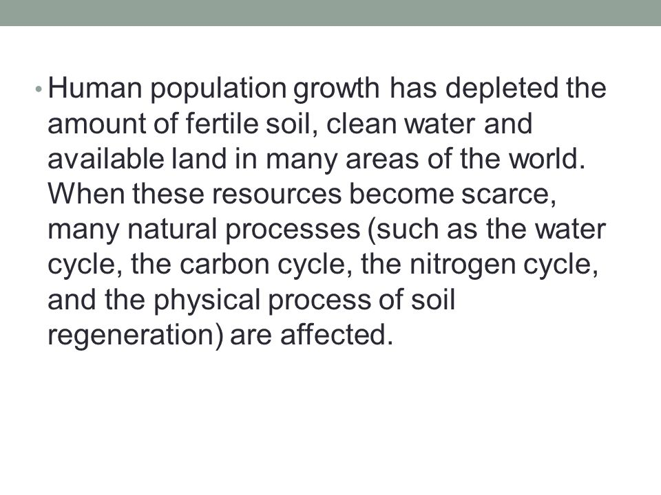 Human population growth has depleted the amount of fertile soil, clean water and available land in many areas of the world.