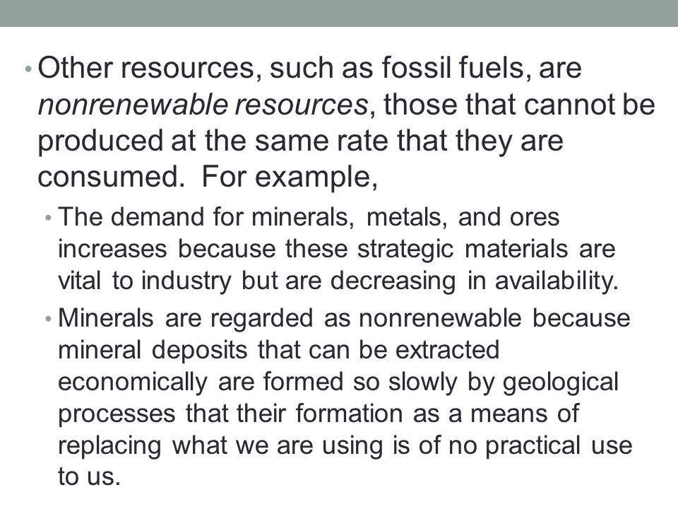 Other resources, such as fossil fuels, are nonrenewable resources, those that cannot be produced at the same rate that they are consumed. For example,