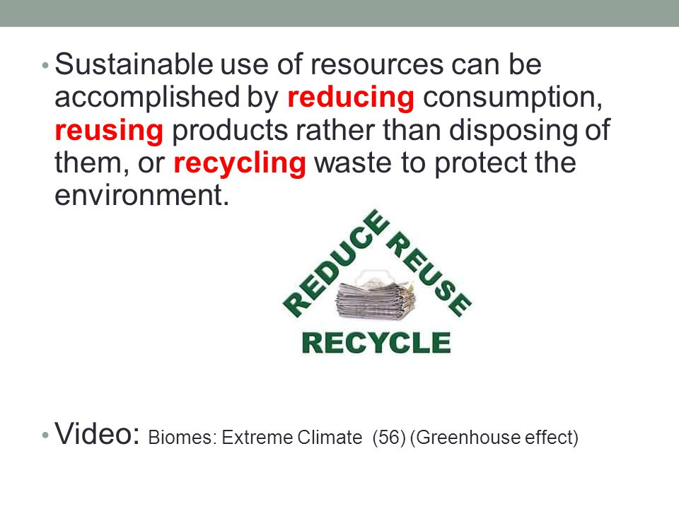 Sustainable use of resources can be accomplished by reducing consumption, reusing products rather than disposing of them, or recycling waste to protect the environment.