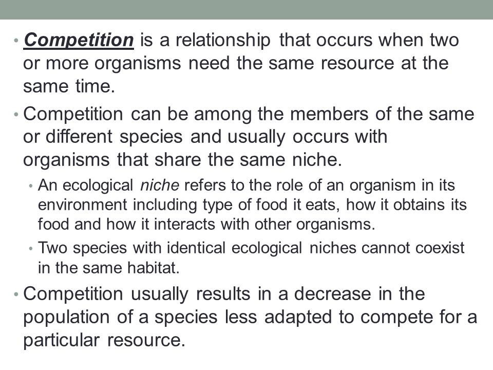 Competition is a relationship that occurs when two or more organisms need the same resource at the same time.