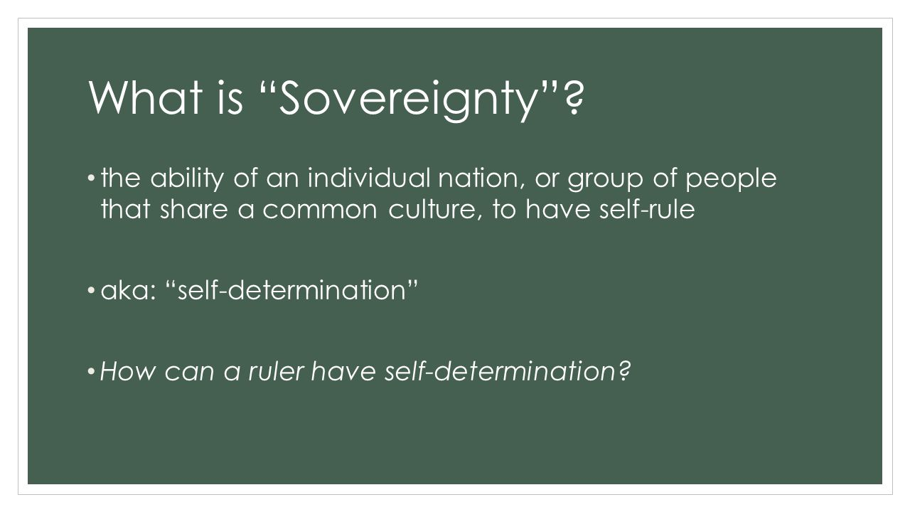What is Sovereignty the ability of an individual nation, or group of people that share a common culture, to have self-rule.