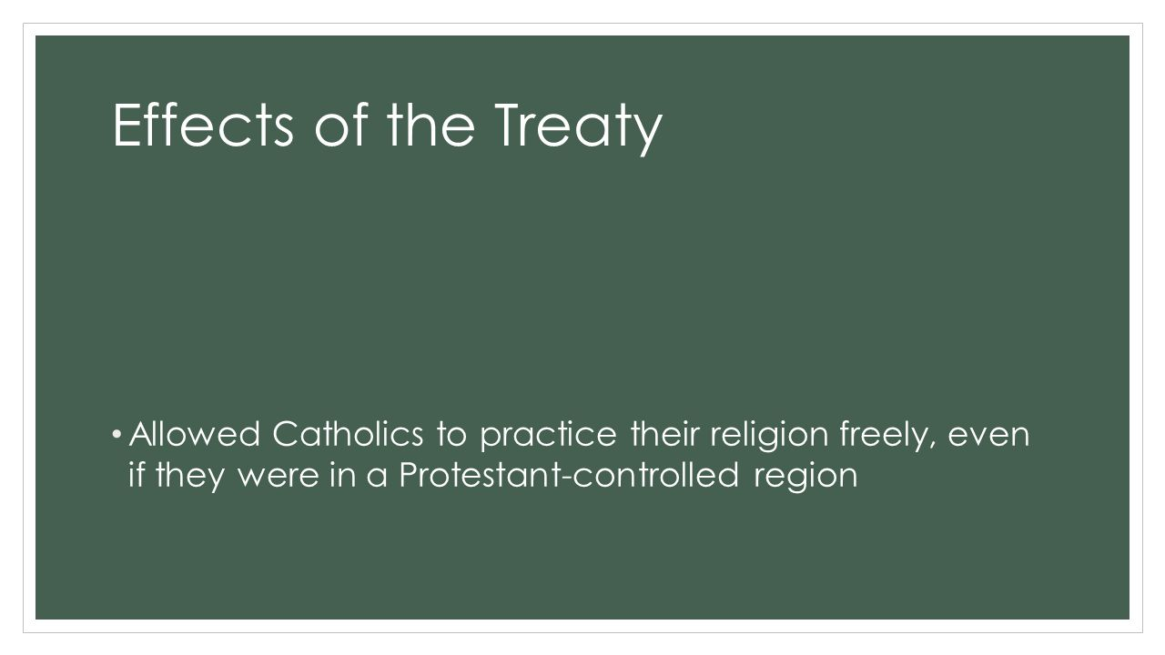Effects of the Treaty Allowed Catholics to practice their religion freely, even if they were in a Protestant-controlled region.