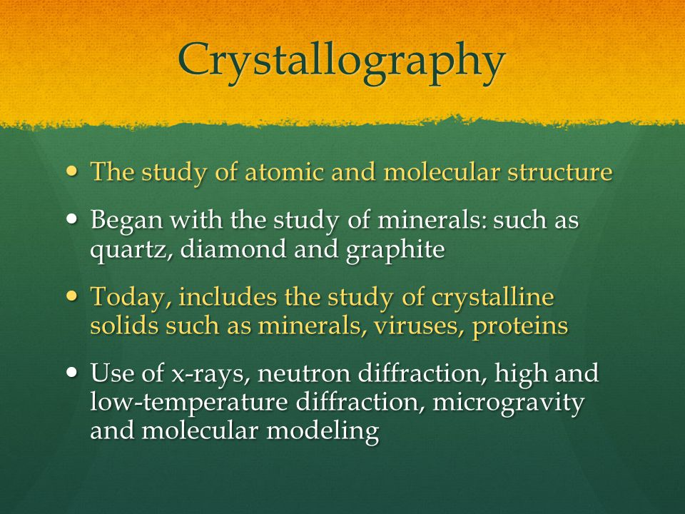 Crystallography The study of atomic and molecular structure