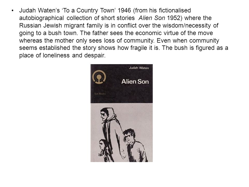 Judah Waten's 'To a Country Town' 1946 (from his fictionalised autobiographical collection of short stories Alien Son 1952) where the Russian Jewish migrant family is in conflict over the wisdom/necessity of going to a bush town.