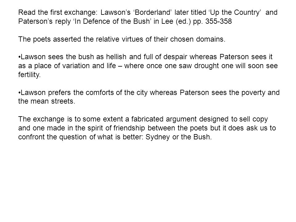 Read the first exchange: Lawson's 'Borderland' later titled 'Up the Country' and Paterson's reply 'In Defence of the Bush' in Lee (ed.) pp. 355-358