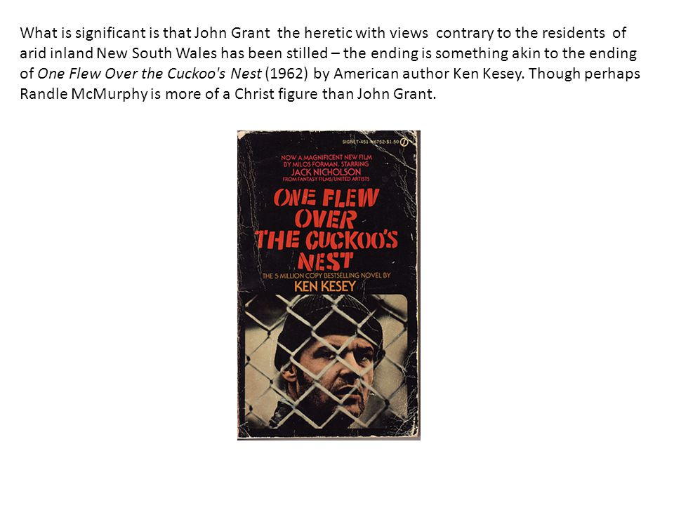 What is significant is that John Grant the heretic with views contrary to the residents of arid inland New South Wales has been stilled – the ending is something akin to the ending of One Flew Over the Cuckoo s Nest (1962) by American author Ken Kesey.