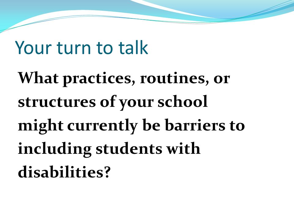 Your turn to talk What practices, routines, or structures of your school might currently be barriers to including students with disabilities.