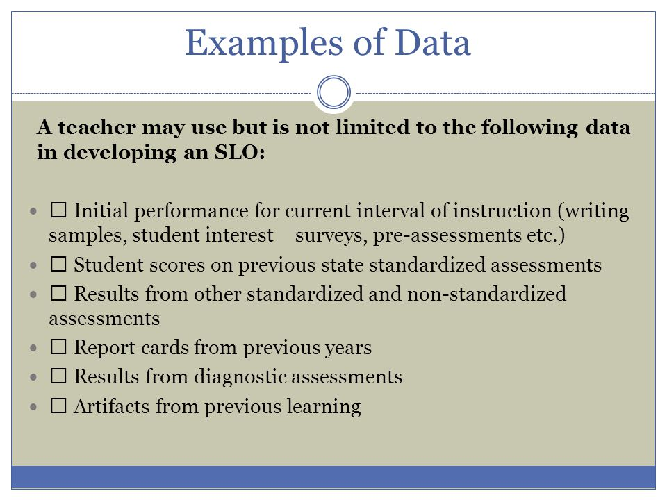 Examples of Data A teacher may use but is not limited to the following data in developing an SLO:
