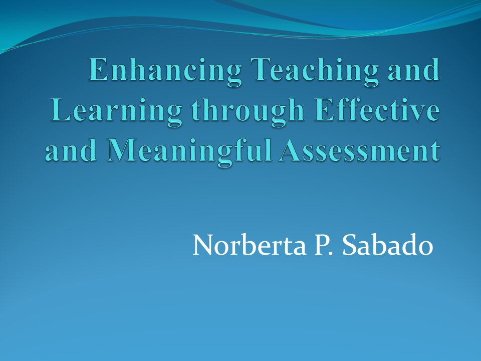 Enhancing Teaching and Learning through Effective and Meaningful Assessment