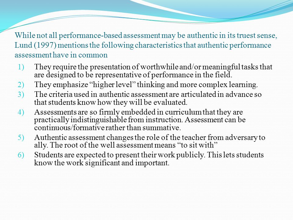 While not all performance-based assessment may be authentic in its truest sense, Lund (1997) mentions the following characteristics that authentic performance assessment have in common