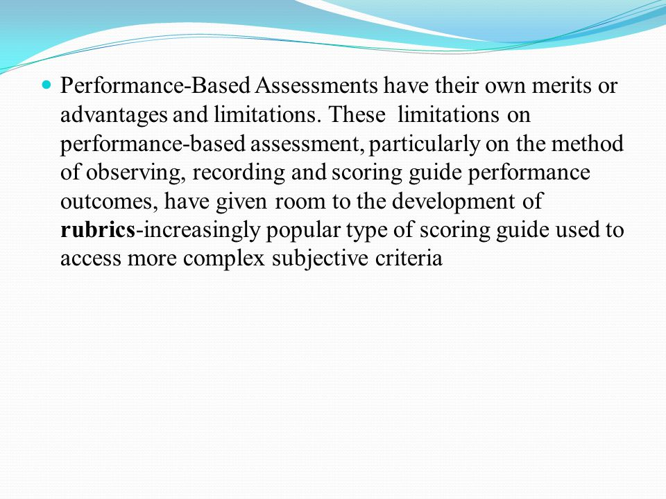 Performance-Based Assessments have their own merits or advantages and limitations.