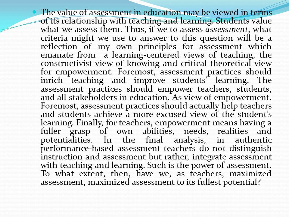 The value of assessment in education may be viewed in terms of its relationship with teaching and learning.