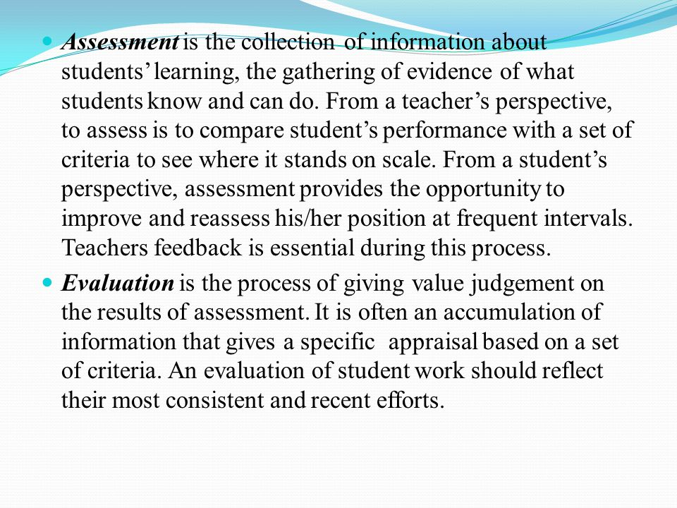 Assessment is the collection of information about students' learning, the gathering of evidence of what students know and can do. From a teacher's perspective, to assess is to compare student's performance with a set of criteria to see where it stands on scale. From a student's perspective, assessment provides the opportunity to improve and reassess his/her position at frequent intervals. Teachers feedback is essential during this process.