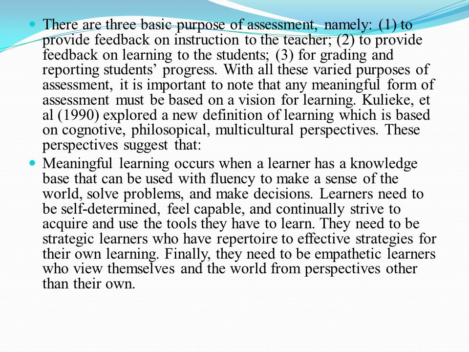 There are three basic purpose of assessment, namely: (1) to provide feedback on instruction to the teacher; (2) to provide feedback on learning to the students; (3) for grading and reporting students' progress. With all these varied purposes of assessment, it is important to note that any meaningful form of assessment must be based on a vision for learning. Kulieke, et al (1990) explored a new definition of learning which is based on cognotive, philosopical, multicultural perspectives. These perspectives suggest that: