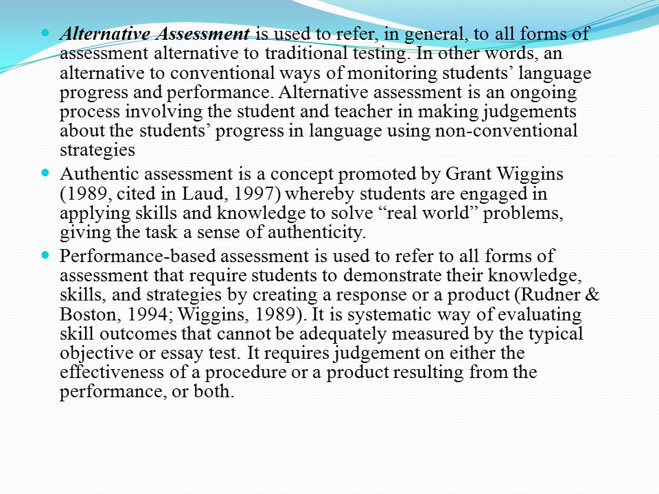 Alternative Assessment is used to refer, in general, to all forms of assessment alternative to traditional testing. In other words, an alternative to conventional ways of monitoring students' language progress and performance. Alternative assessment is an ongoing process involving the student and teacher in making judgements about the students' progress in language using non-conventional strategies