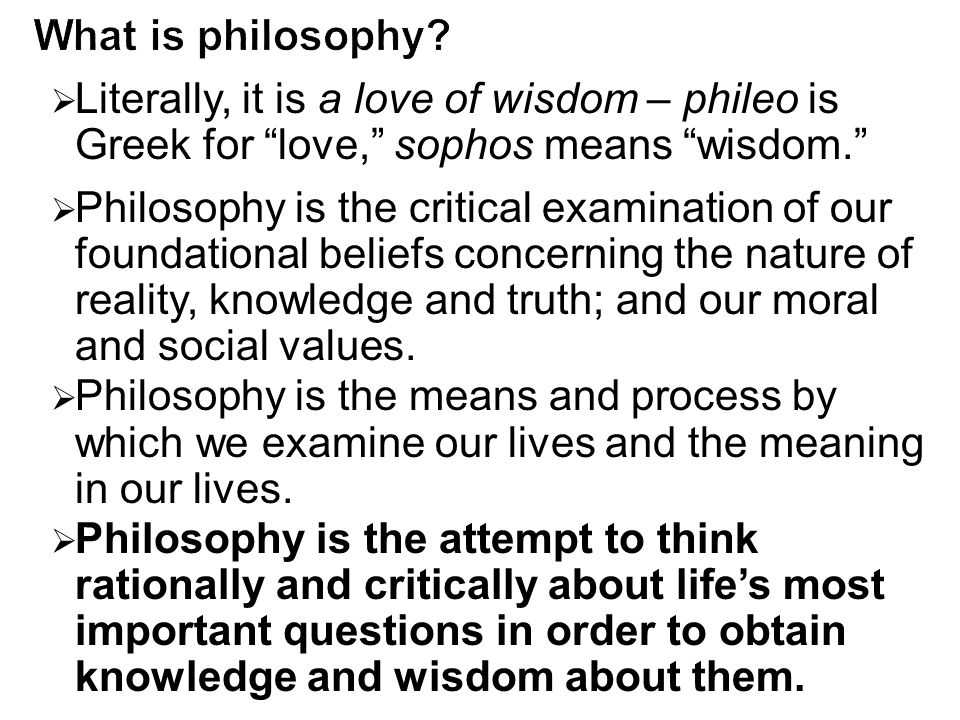 What is philosophy Literally, it is a love of wisdom – phileo is Greek for love, sophos means wisdom.