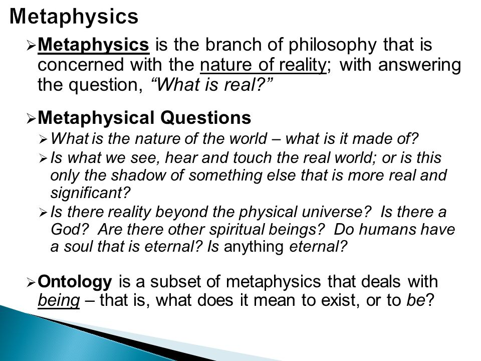 Metaphysics Metaphysics is the branch of philosophy that is concerned with the nature of reality; with answering the question, What is real