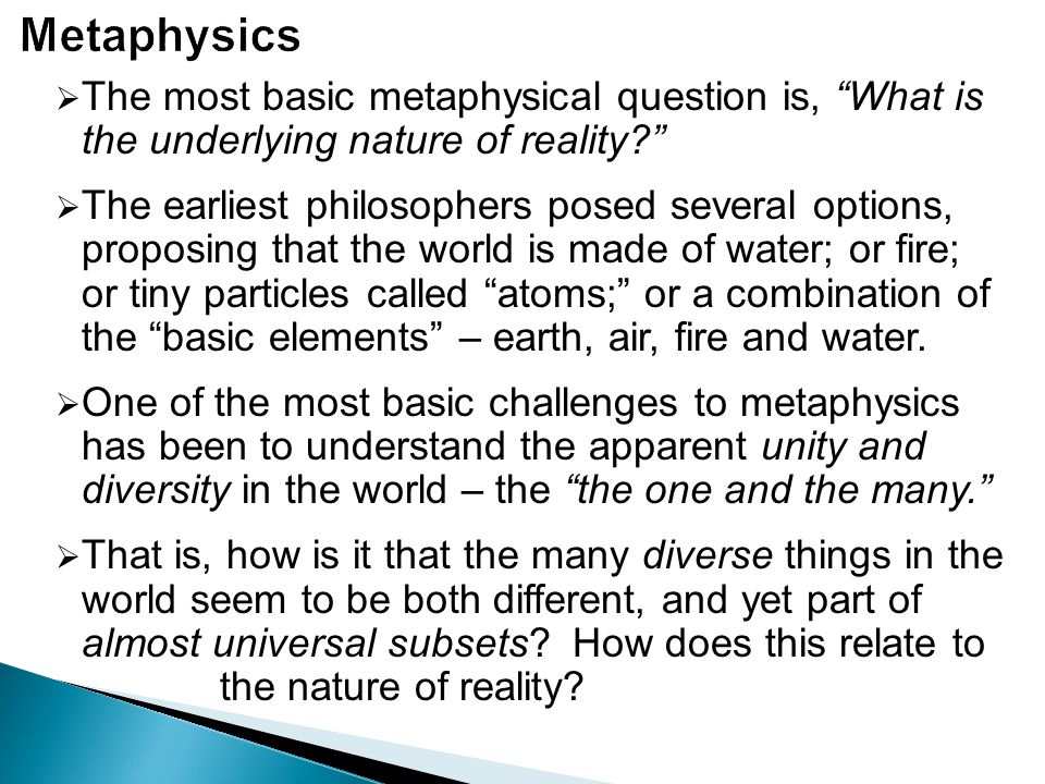 Metaphysics The most basic metaphysical question is, What is the underlying nature of reality