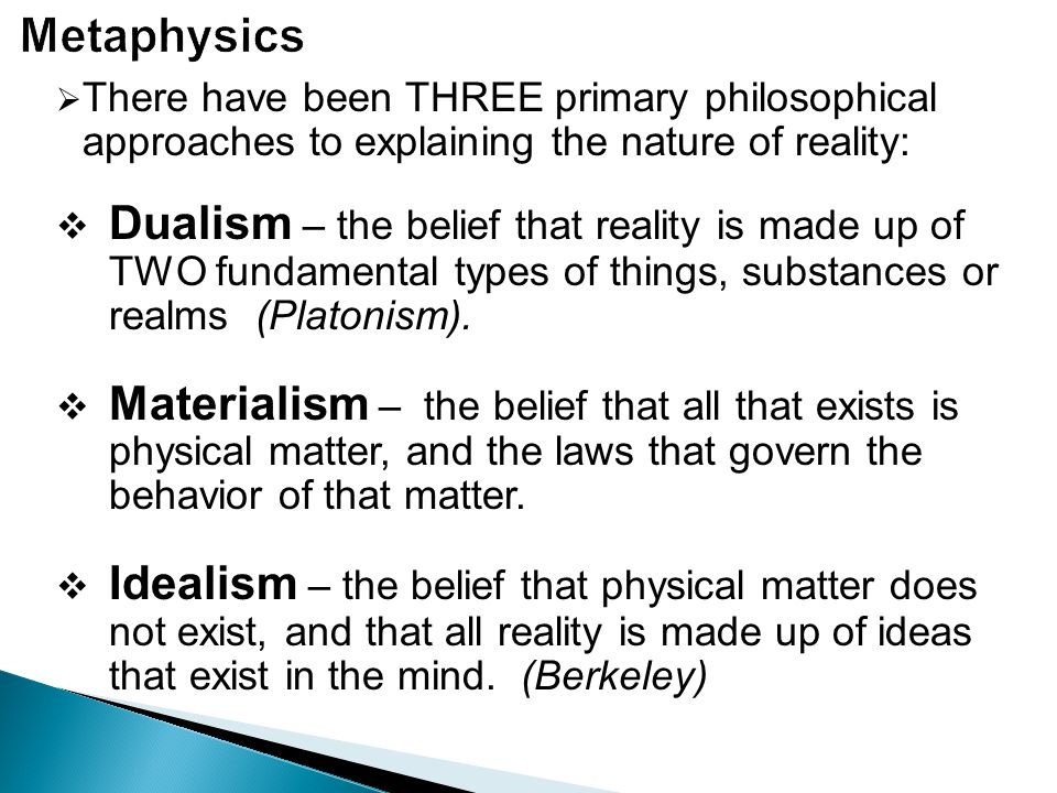 Metaphysics There have been THREE primary philosophical approaches to explaining the nature of reality: