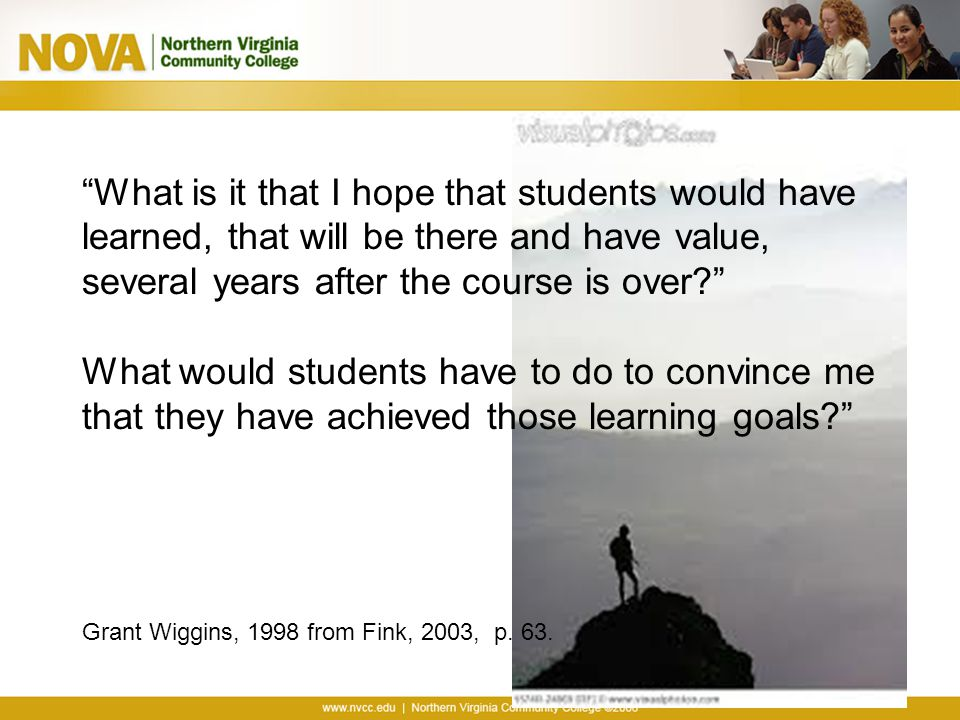 What is it that I hope that students would have learned, that will be there and have value, several years after the course is over What would students have to do to convince me that they have achieved those learning goals Grant Wiggins, 1998 from Fink, 2003, p.