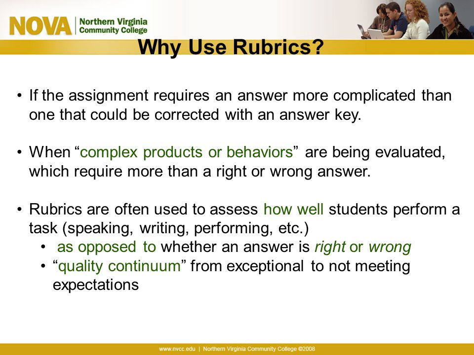 Why Use Rubrics If the assignment requires an answer more complicated than one that could be corrected with an answer key.