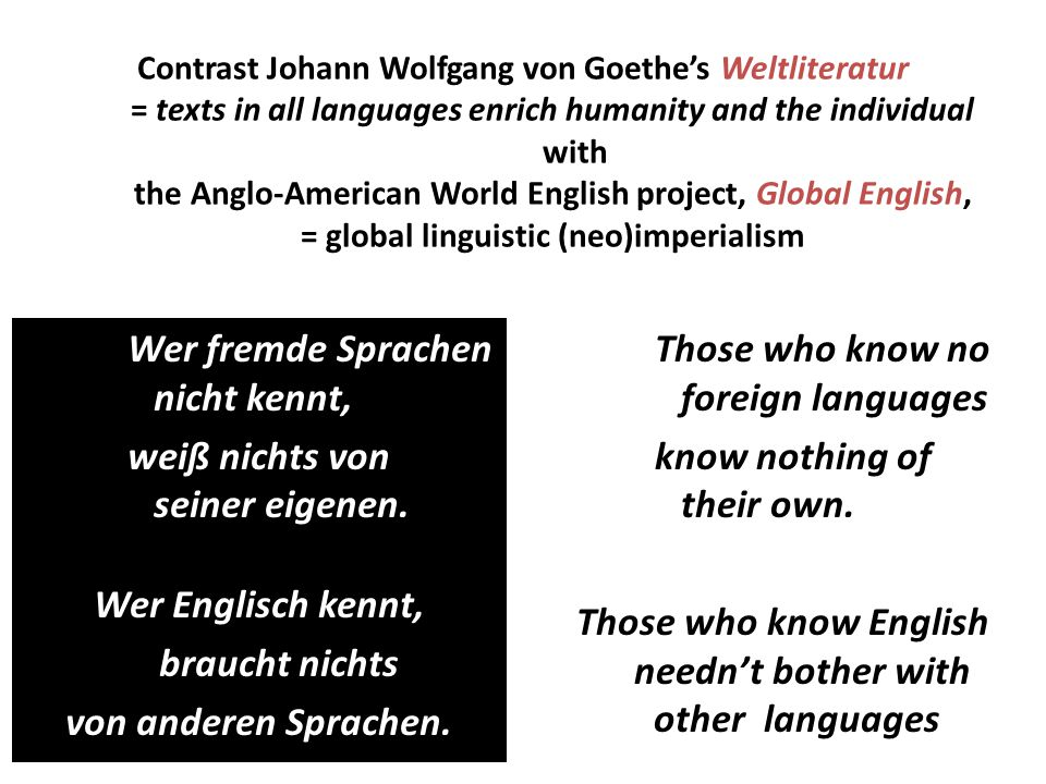 Contrast Johann Wolfgang von Goethe's Weltliteratur = texts in all languages enrich humanity and the individual with the Anglo-American World English project, Global English, = global linguistic (neo)imperialism