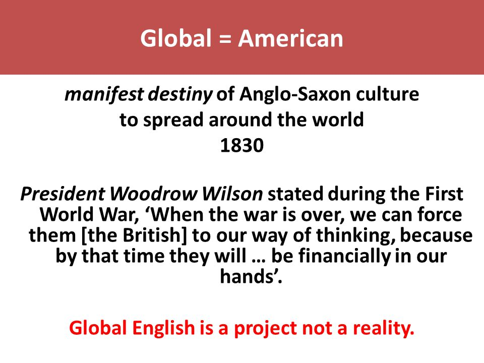 Global = American manifest destiny of Anglo-Saxon culture