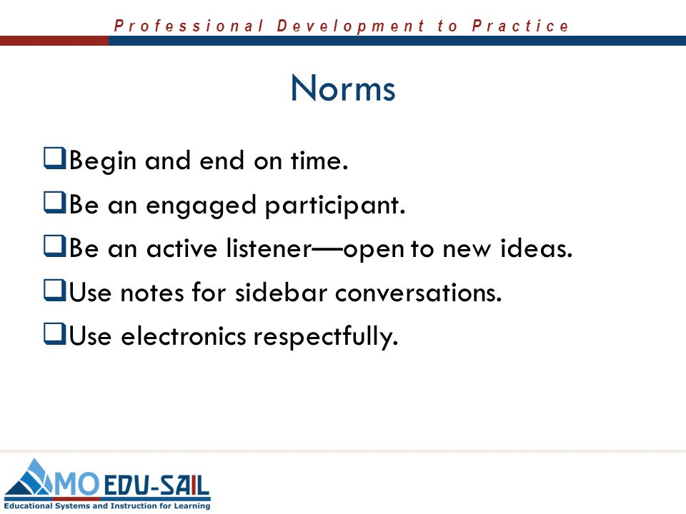 Norms Begin and end on time. Be an engaged participant.
