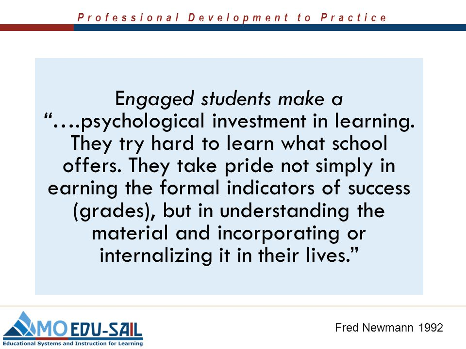 Engaged students make a …. psychological investment in learning