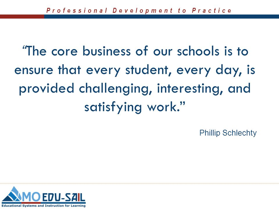 The core business of our schools is to ensure that every student, every day, is provided challenging, interesting, and satisfying work.