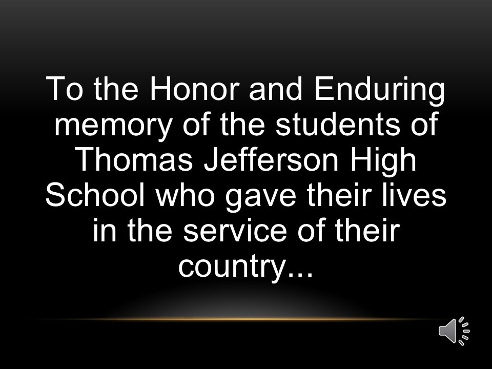 To the Honor and Enduring memory of the students of Thomas Jefferson High School who gave their lives in the service of their country...