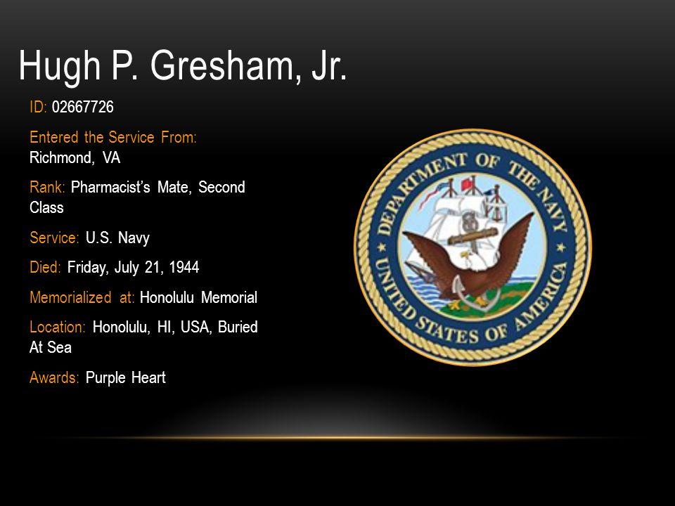 Hugh P. Gresham, Jr. ID: 02667726. Entered the Service From: Richmond, VA. Rank: Pharmacist's Mate, Second Class.