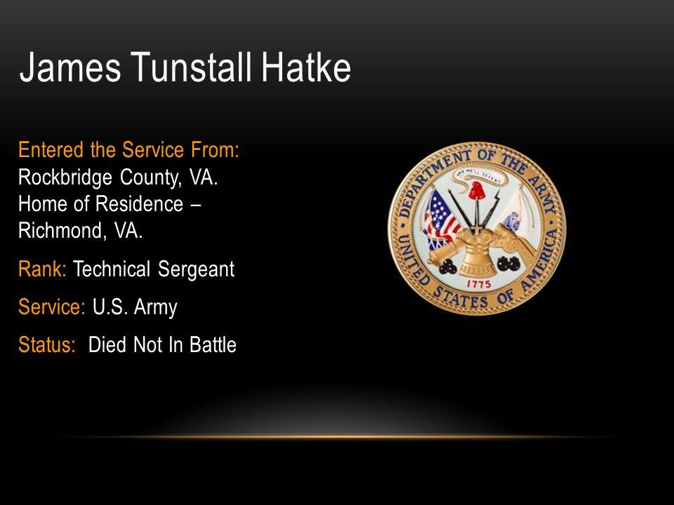 James Tunstall Hatke Entered the Service From: Rockbridge County, VA. Home of Residence – Richmond, VA.