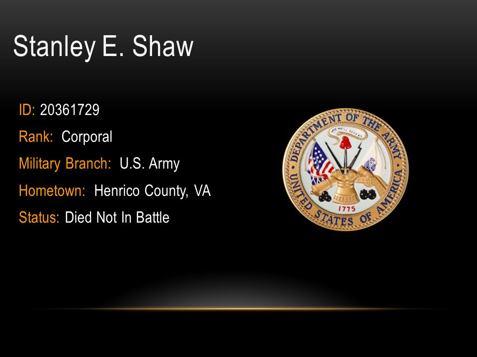 Stanley E. Shaw ID: 20361729 Rank: Corporal Military Branch: U.S. Army